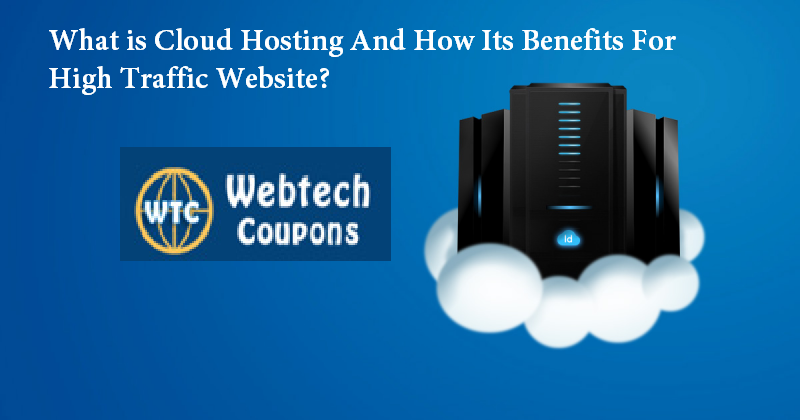 What is Cloud Hosting And How Its Benefits For High Traffic Website?